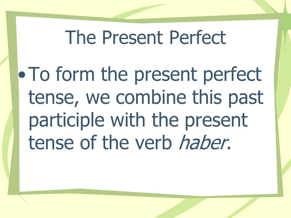 The Present Perfect To form the present perfect tense, we combine this past participle with the present tense of the verb haber.