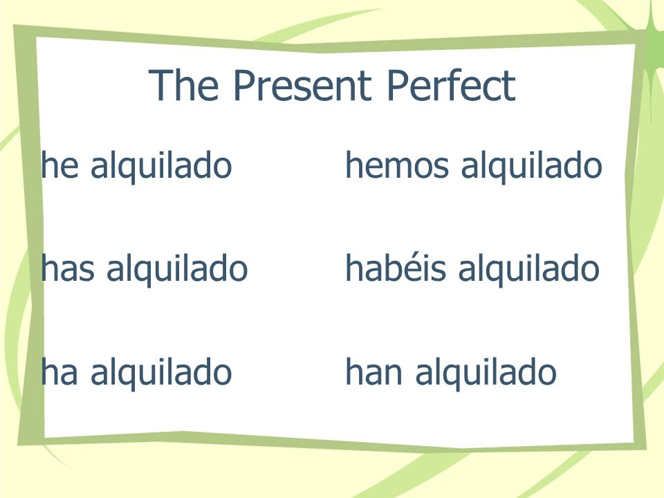 The Present Perfect he alquilado has alquilado ha alquilado