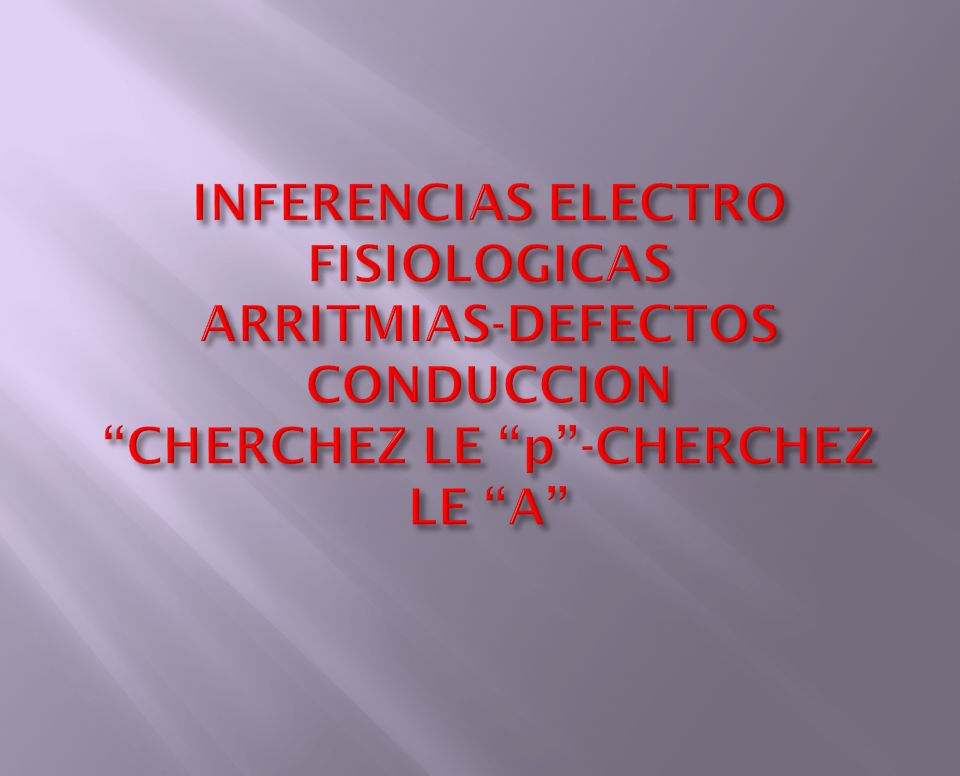 INFERENCIAS ELECTRO FISIOLOGICAS ARRITMIAS-DEFECTOS CONDUCCION CHERCHEZ LE p -CHERCHEZ LE A