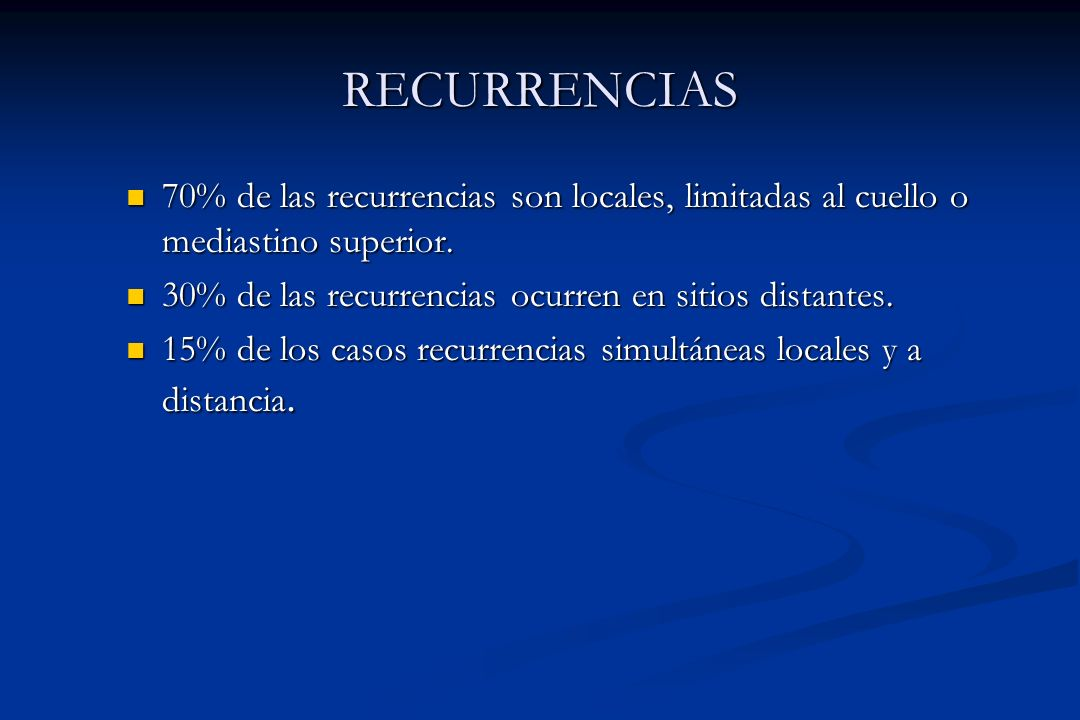 RECURRENCIAS 70% de las recurrencias son locales, limitadas al cuello o mediastino superior. 30% de las recurrencias ocurren en sitios distantes.