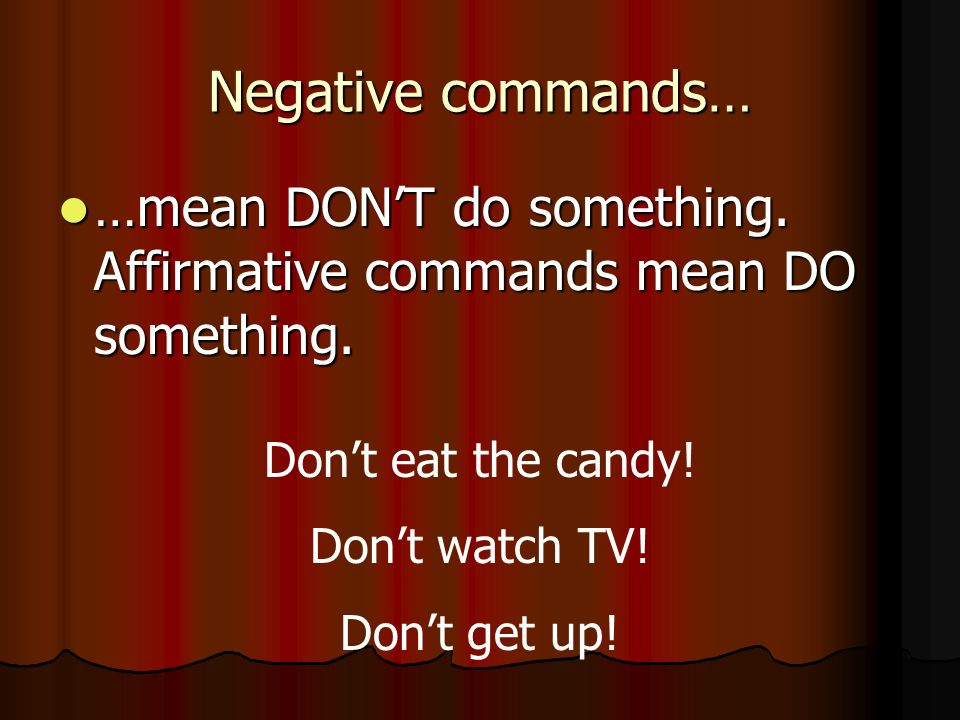 Negative commands… …mean DON'T do something. Affirmative commands mean DO something. Don't eat the candy!