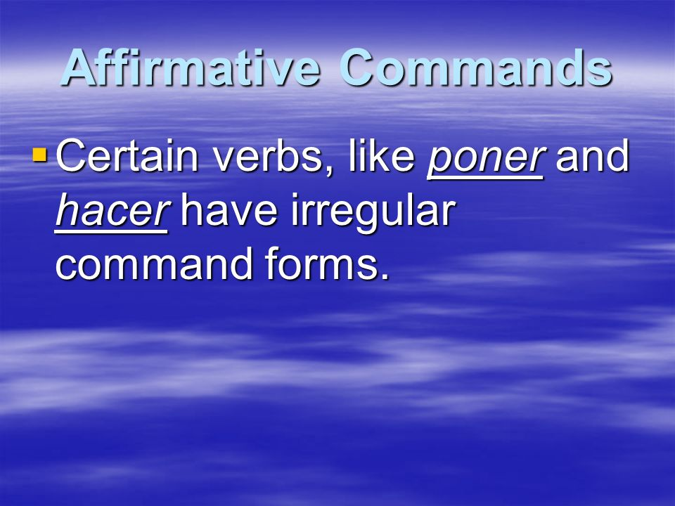 Affirmative Commands Certain verbs, like poner and hacer have irregular command forms.
