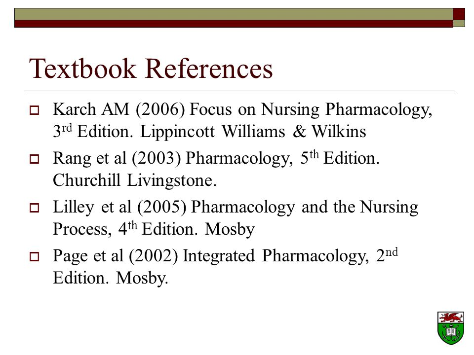 Textbook References Karch AM (2006) Focus on Nursing Pharmacology, 3rd Edition. Lippincott Williams & Wilkins.