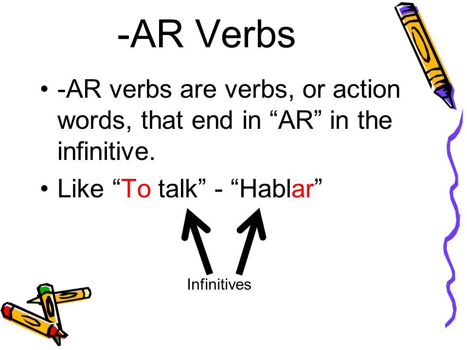 -AR Verbs -AR verbs are verbs, or action words, that end in AR in the infinitive. Like To talk - Hablar