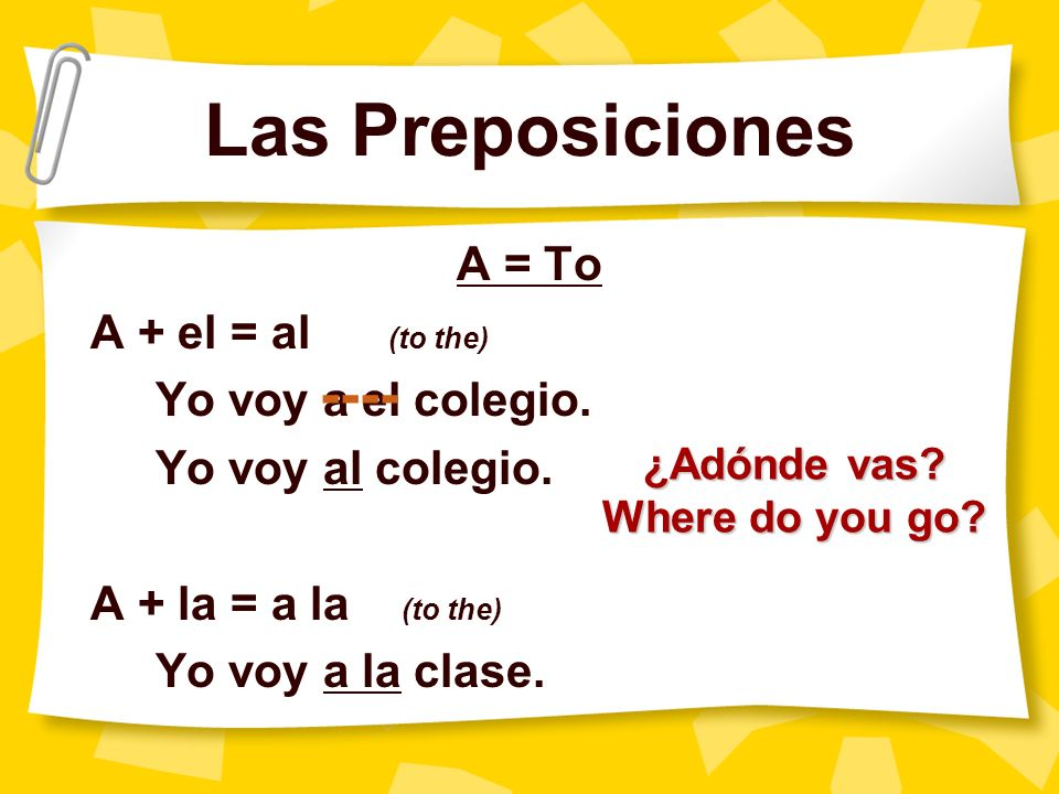 Las Preposiciones ---- A = To A + el = al (to the)