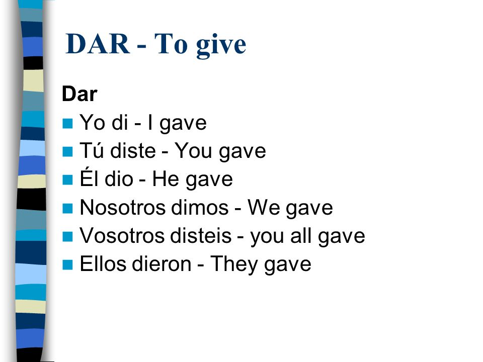 DAR - To give Dar Yo di - I gave Tú diste - You gave Él dio - He gave