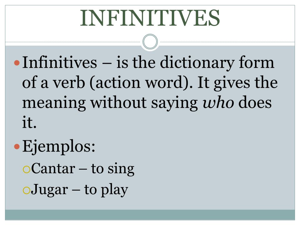 INFINITIVES Infinitives – is the dictionary form of a verb (action word). It gives the meaning without saying who does it.