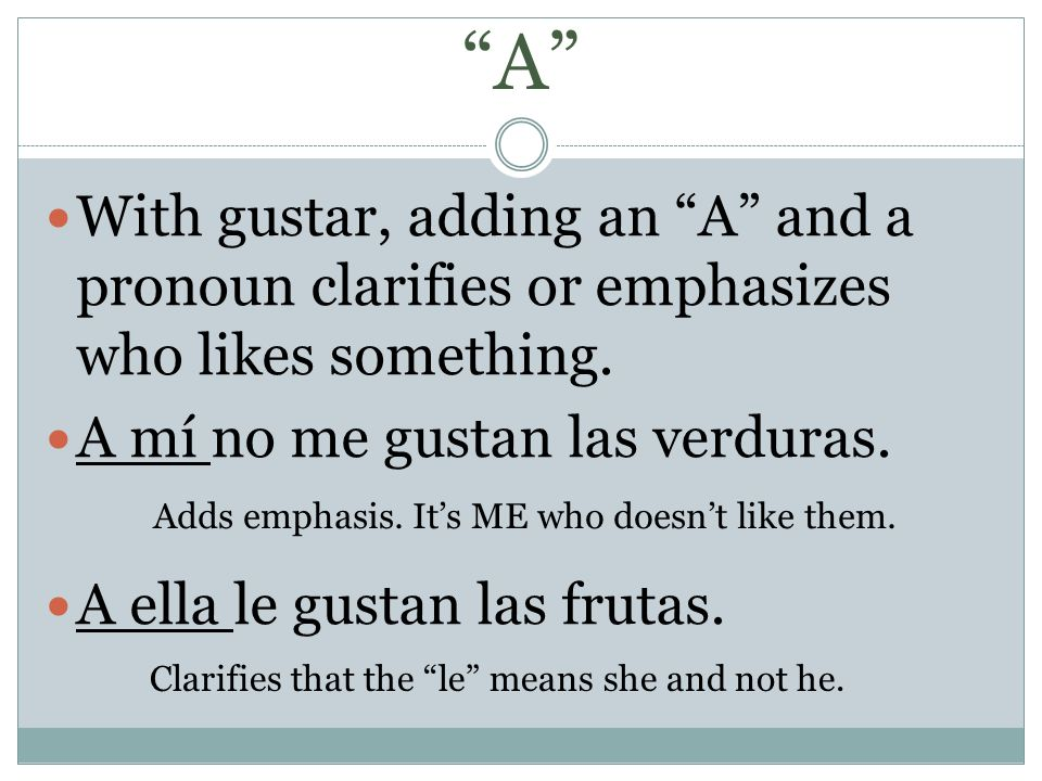A With gustar, adding an A and a pronoun clarifies or emphasizes who likes something. A mí no me gustan las verduras.