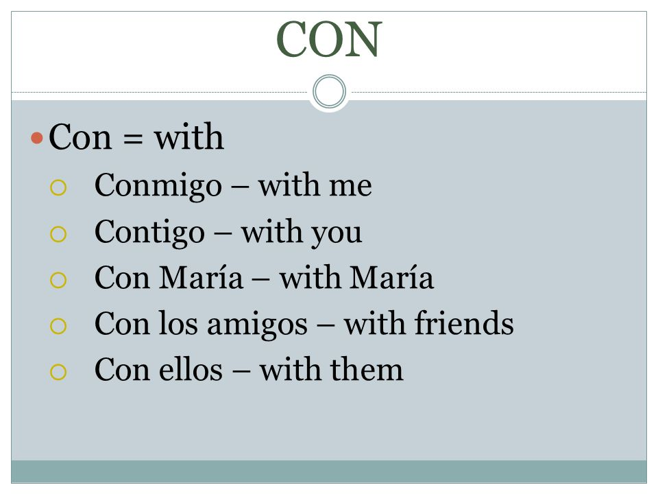 CON Con = with Conmigo – with me Contigo – with you