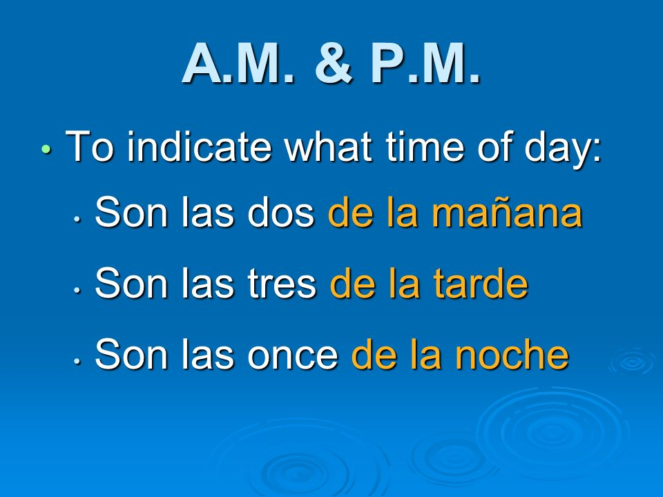 A.M. & P.M. To indicate what time of day: Son las dos de la mañana