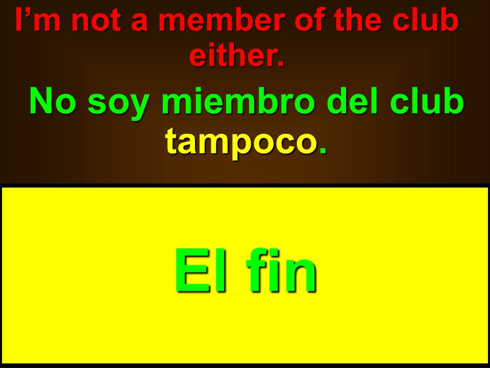 I'm not a member of the club either. No soy miembro del club tampoco.