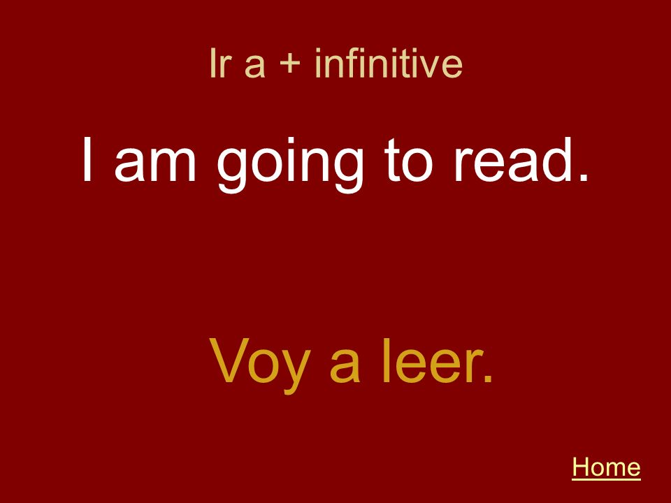 Ir a + infinitive I am going to read. Voy a leer. Home