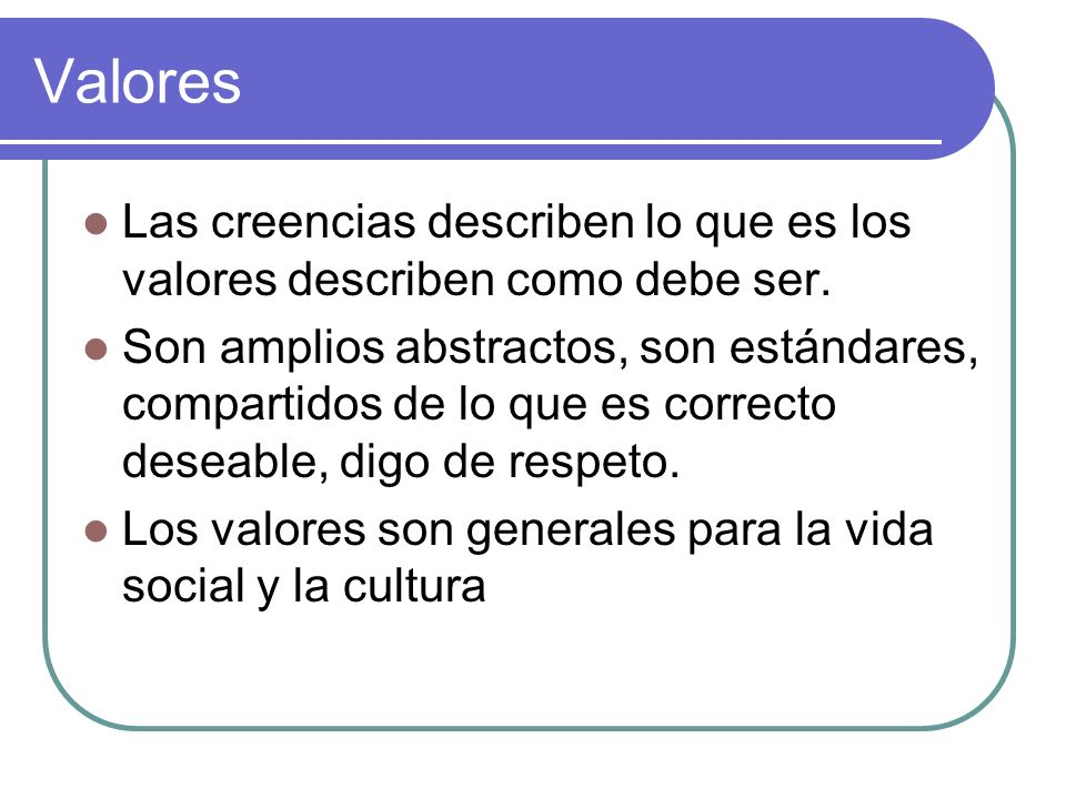 Valores Las creencias describen lo que es los valores describen como debe ser.