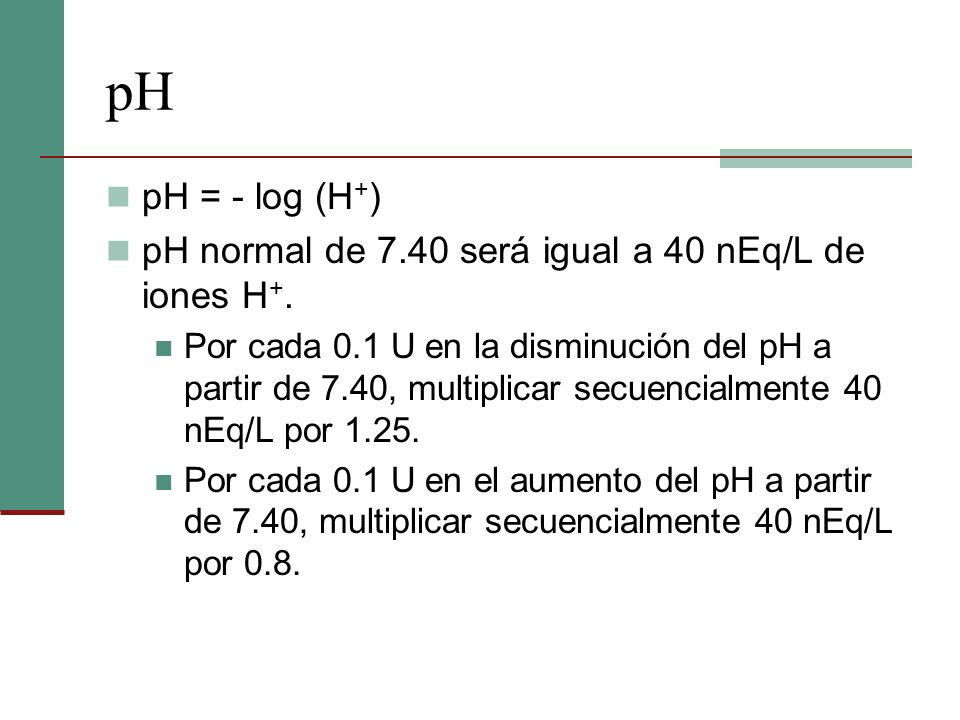 pH pH = - log (H+) pH normal de 7.40 será igual a 40 nEq/L de iones H+.