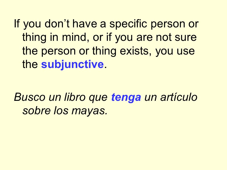 If you don't have a specific person or thing in mind, or if you are not sure the person or thing exists, you use the subjunctive.