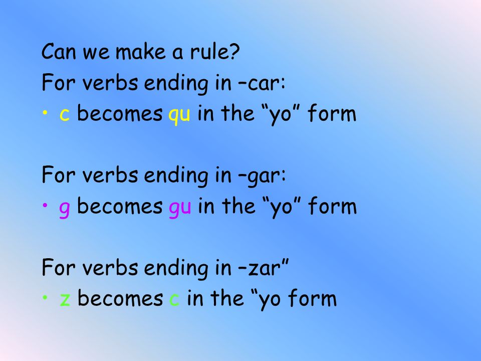 Can we make a rule For verbs ending in –car: c becomes qu in the yo form. For verbs ending in –gar: