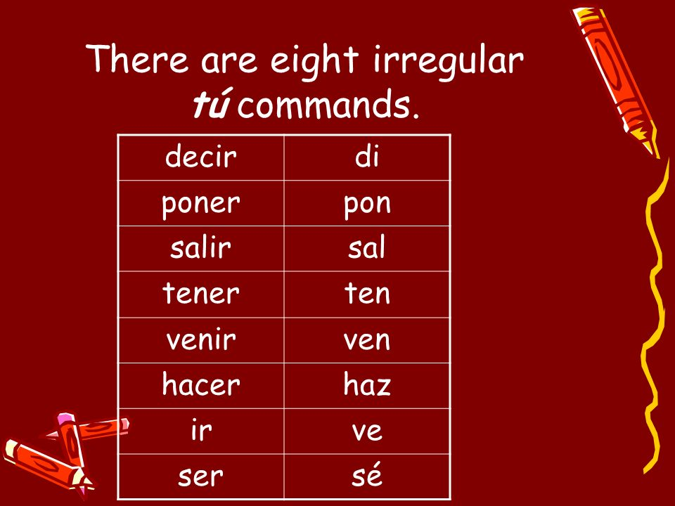 There are eight irregular tú commands.