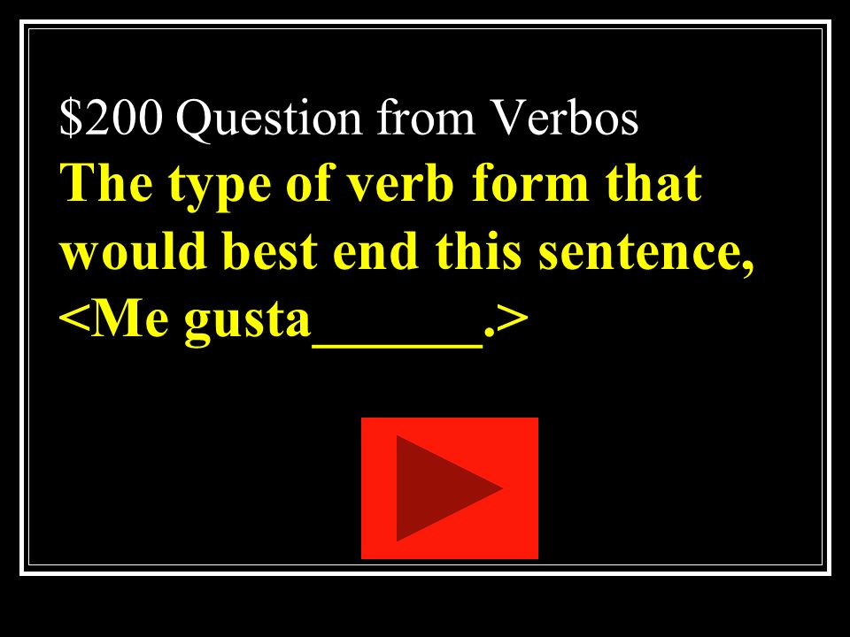 $200 Question from Verbos The type of verb form that would best end this sentence, <Me gusta______.>