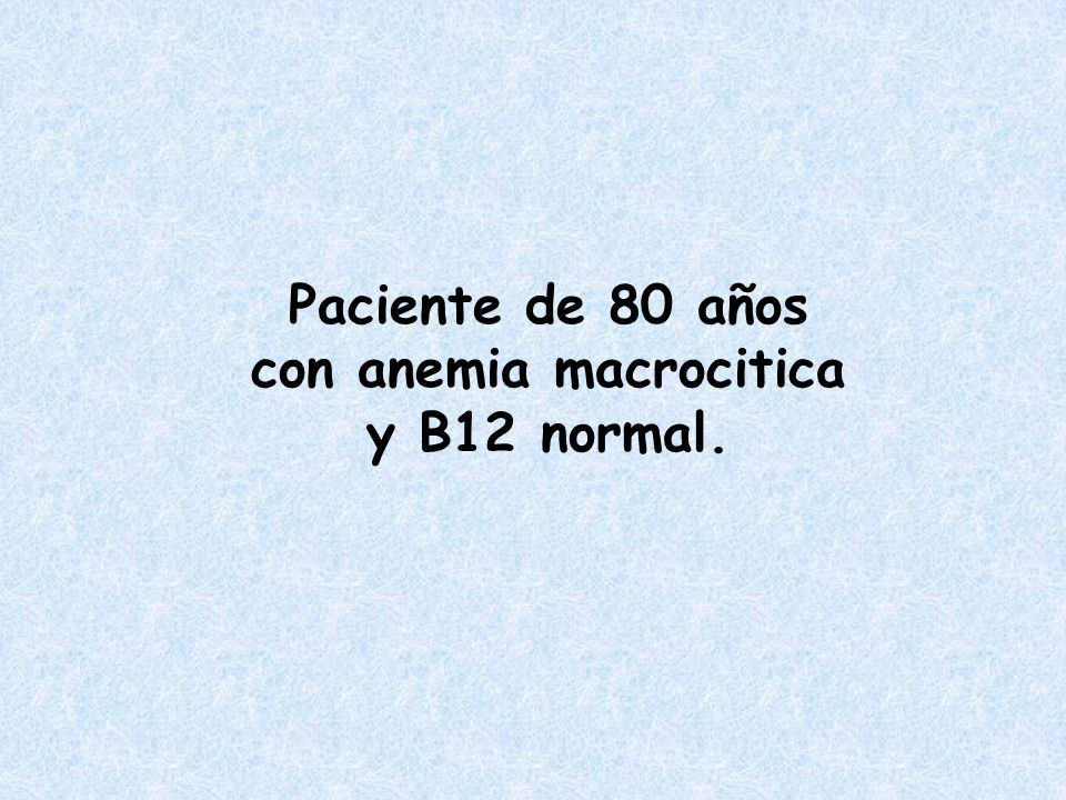 Paciente de 80 años con anemia macrocitica y B12 normal.