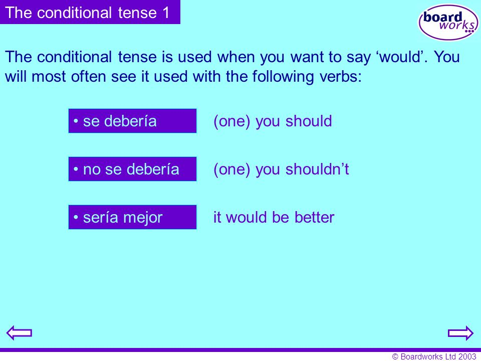 The conditional tense 1 The conditional tense is used when you want to say 'would'. You will most often see it used with the following verbs: