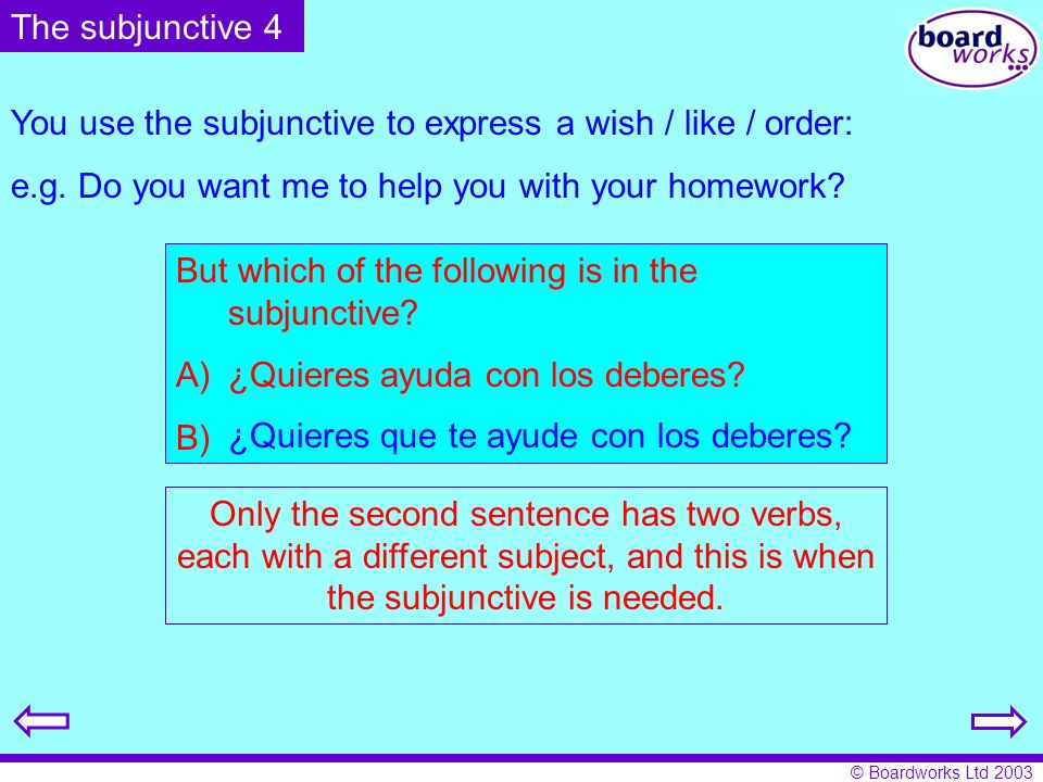 The subjunctive 4 You use the subjunctive to express a wish / like / order: e.g. Do you want me to help you with your homework