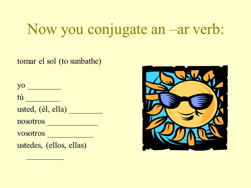 Now you conjugate an –ar verb:
