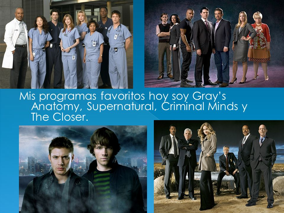 Mis programas favoritos hoy soy Gray's Anatomy, Supernatural, Criminal Minds y The Closer.