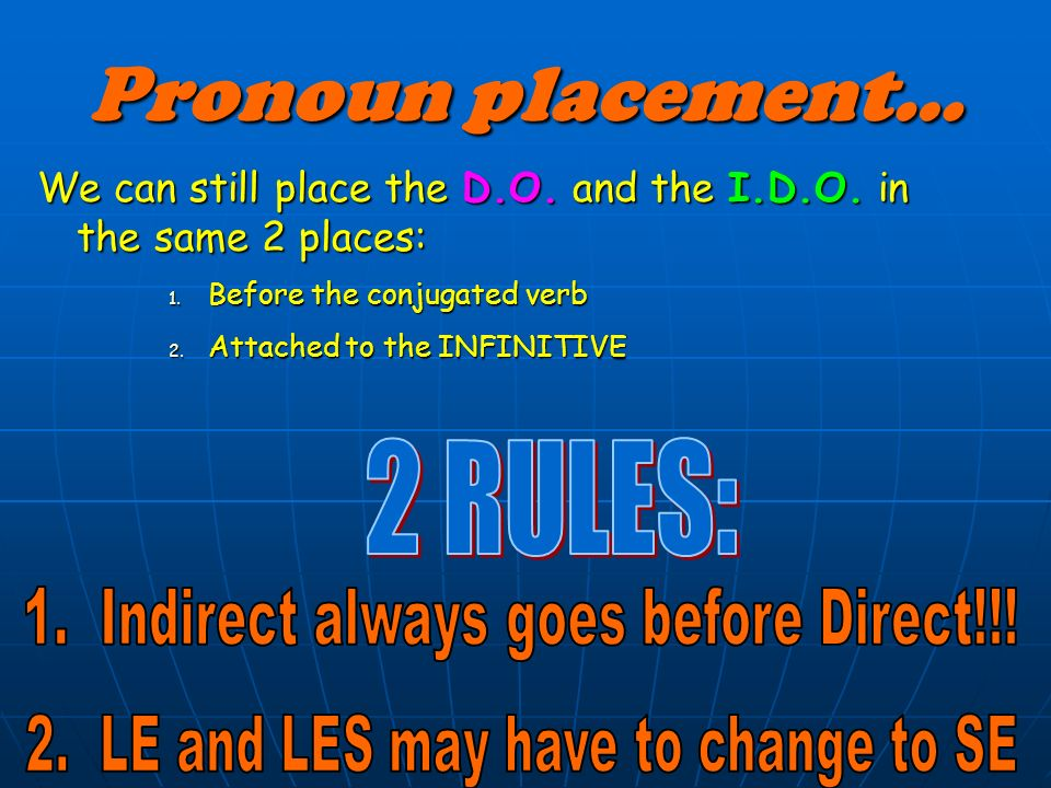Pronoun placement… 2 RULES: 1. Indirect always goes before Direct!!!