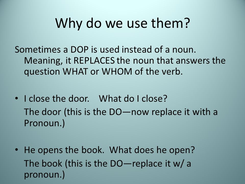 Why do we use them Sometimes a DOP is used instead of a noun. Meaning, it REPLACES the noun that answers the question WHAT or WHOM of the verb.