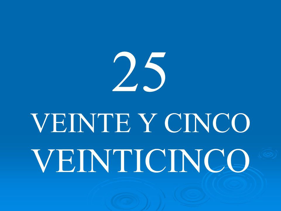 25 VEINTE Y CINCO VEINTICINCO