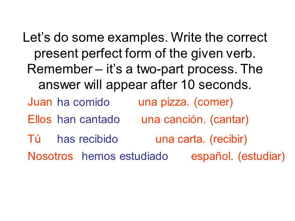 Let's do some examples. Write the correct present perfect form of the given verb. Remember – it's a two-part process. The answer will appear after 10 seconds.