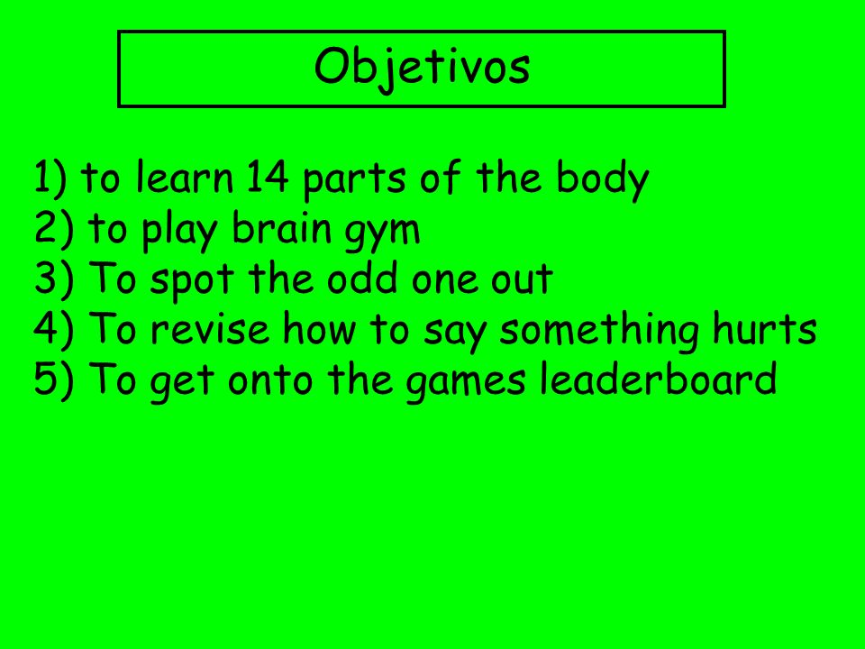 Objetivos 1) to learn 14 parts of the body 2) to play brain gym