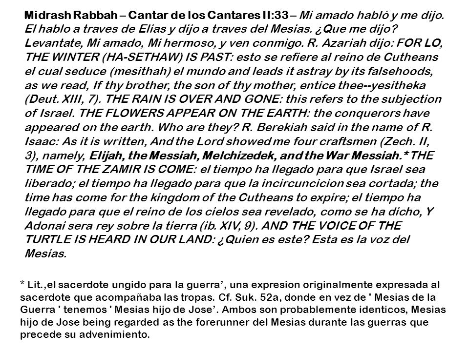 Midrash Rabbah – Cantar de los Cantares II:33 – Mi amado habló y me dijo. El hablo a traves de Elias y dijo a traves del Mesias. ¿Que me dijo Levantate, Mi amado, Mi hermoso, y ven conmigo. R. Azariah dijo: FOR LO, THE WINTER (HA-SETHAW) IS PAST: esto se refiere al reino de Cutheans el cual seduce (mesithah) el mundo and leads it astray by its falsehoods, as we read, If thy brother, the son of thy mother, entice thee--yesitheka (Deut. XIII, 7). THE RAIN IS OVER AND GONE: this refers to the subjection of Israel. THE FLOWERS APPEAR ON THE EARTH: the conquerors have appeared on the earth. Who are they R. Berekiah said in the name of R. Isaac: As it is written, And the Lord showed me four craftsmen (Zech. II, 3), namely, Elijah, the Messiah, Melchizedek, and the War Messiah.* THE TIME OF THE ZAMIR IS COME: el tiempo ha llegado para que Israel sea liberado; el tiempo ha llegado para que la incircuncicion sea cortada; the time has come for the kingdom of the Cutheans to expire; el tiempo ha llegado para que el reino de los cielos sea revelado, como se ha dicho, Y Adonai sera rey sobre la tierra (ib. XIV, 9). AND THE VOICE OF THE TURTLE IS HEARD IN OUR LAND: ¿Quien es este Esta es la voz del Mesias.