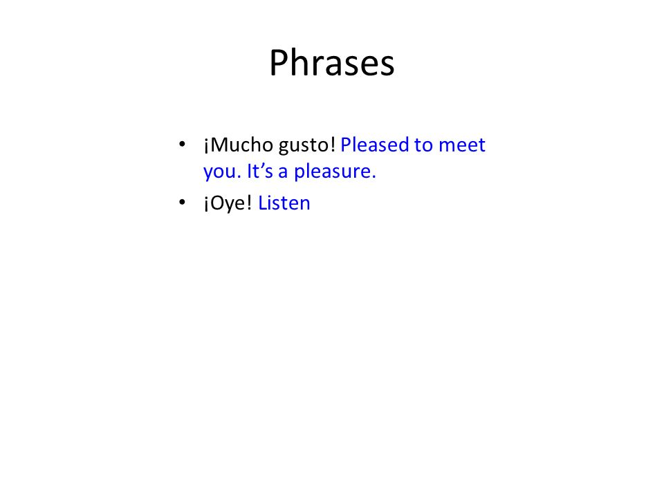 Phrases ¡Mucho gusto! Pleased to meet you. It's a pleasure.