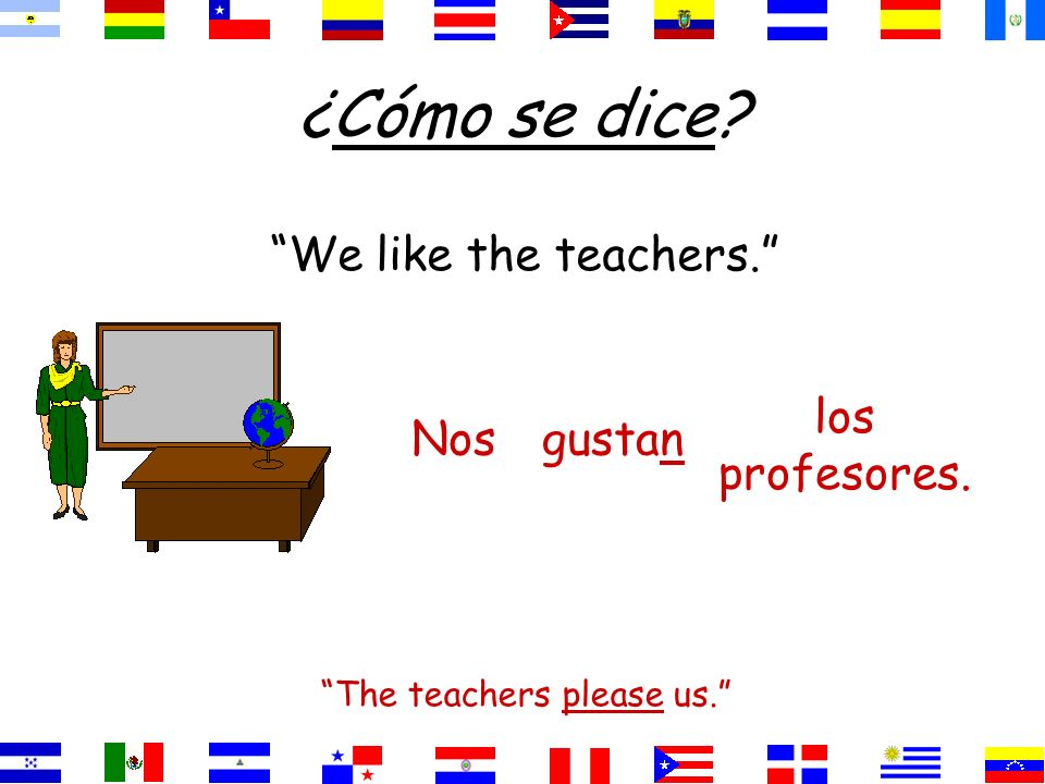 The teachers please us.