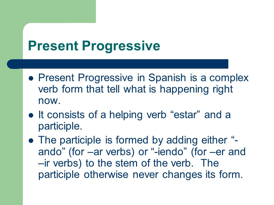 Present Progressive Present Progressive in Spanish is a complex verb form that tell what is happening right now.
