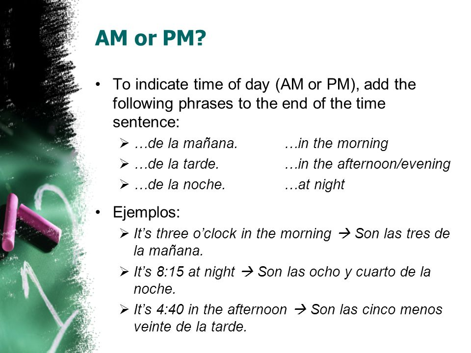 AM or PM To indicate time of day (AM or PM), add the following phrases to the end of the time sentence: