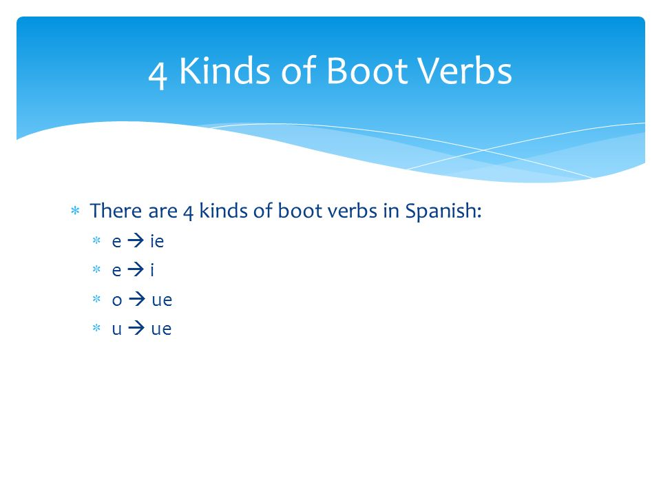 4 Kinds of Boot Verbs There are 4 kinds of boot verbs in Spanish: