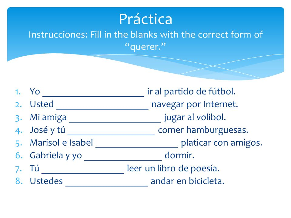 Práctica Instrucciones: Fill in the blanks with the correct form of querer.
