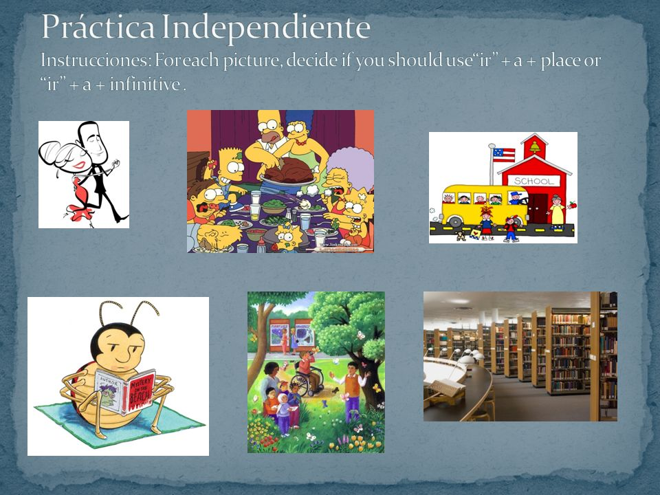 Práctica Independiente Instrucciones: For each picture, decide if you should use ir + a + place or ir + a + infinitive .