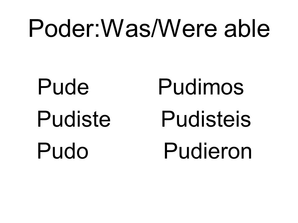 Poder:Was/Were able Pude Pudimos Pudiste Pudisteis Pudo Pudieron
