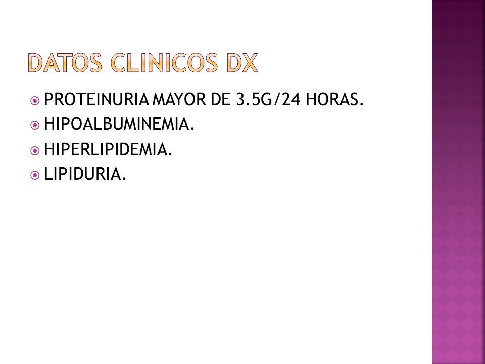 DATOS CLINICOS DX PROTEINURIA MAYOR DE 3.5G/24 HORAS. HIPOALBUMINEMIA.