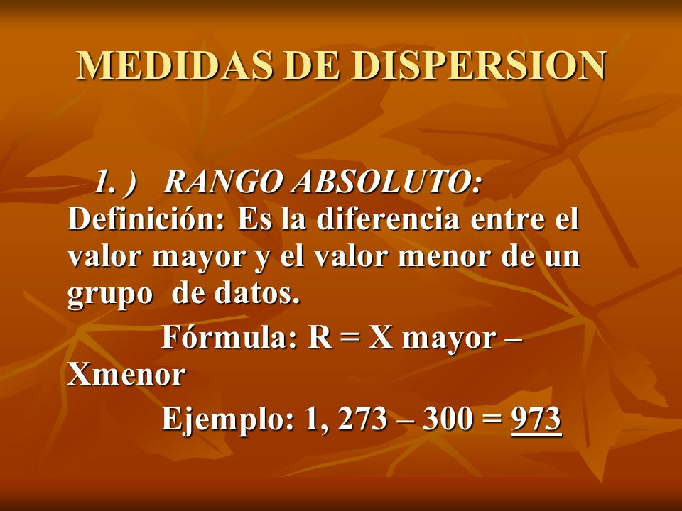 MEDIDAS DE DISPERSION 1. ) RANGO ABSOLUTO: Definición: Es la diferencia entre el valor mayor y el valor menor de un grupo de datos.