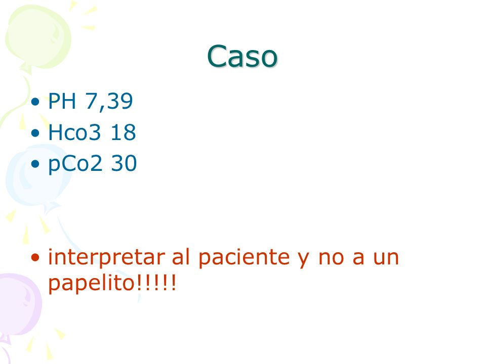 Caso PH 7,39 Hco3 18 pCo2 30 interpretar al paciente y no a un papelito!!!!!