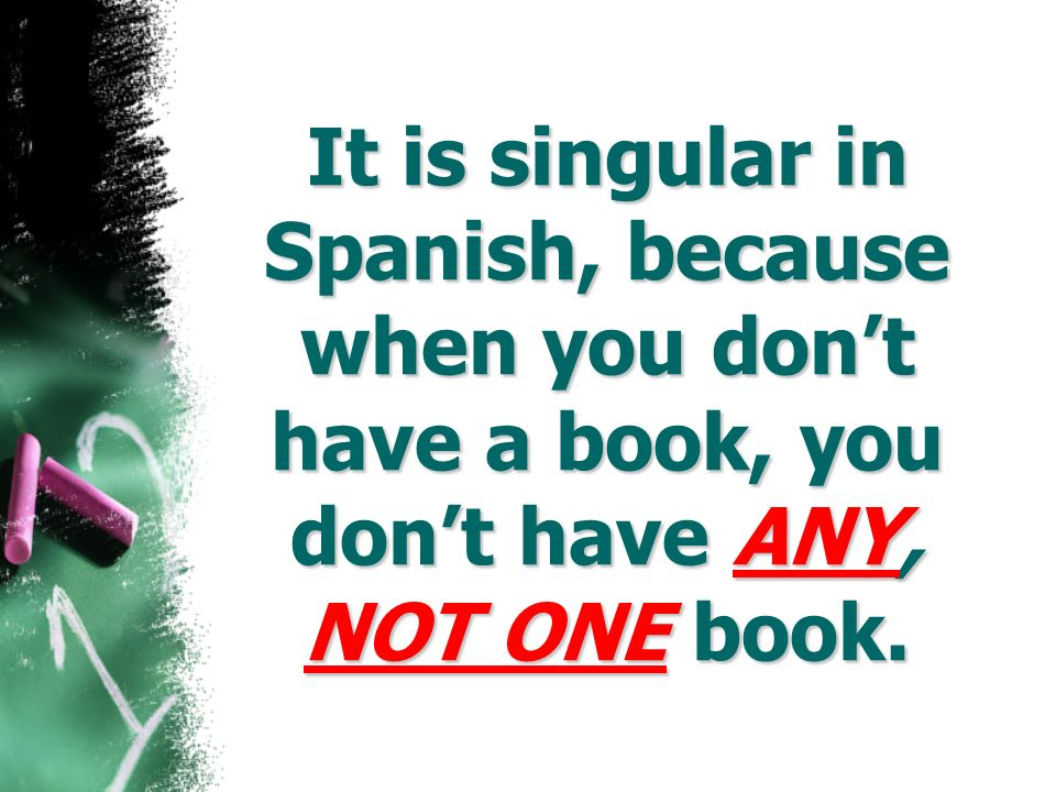 It is singular in Spanish, because when you don't have a book, you don't have ANY, NOT ONE book.