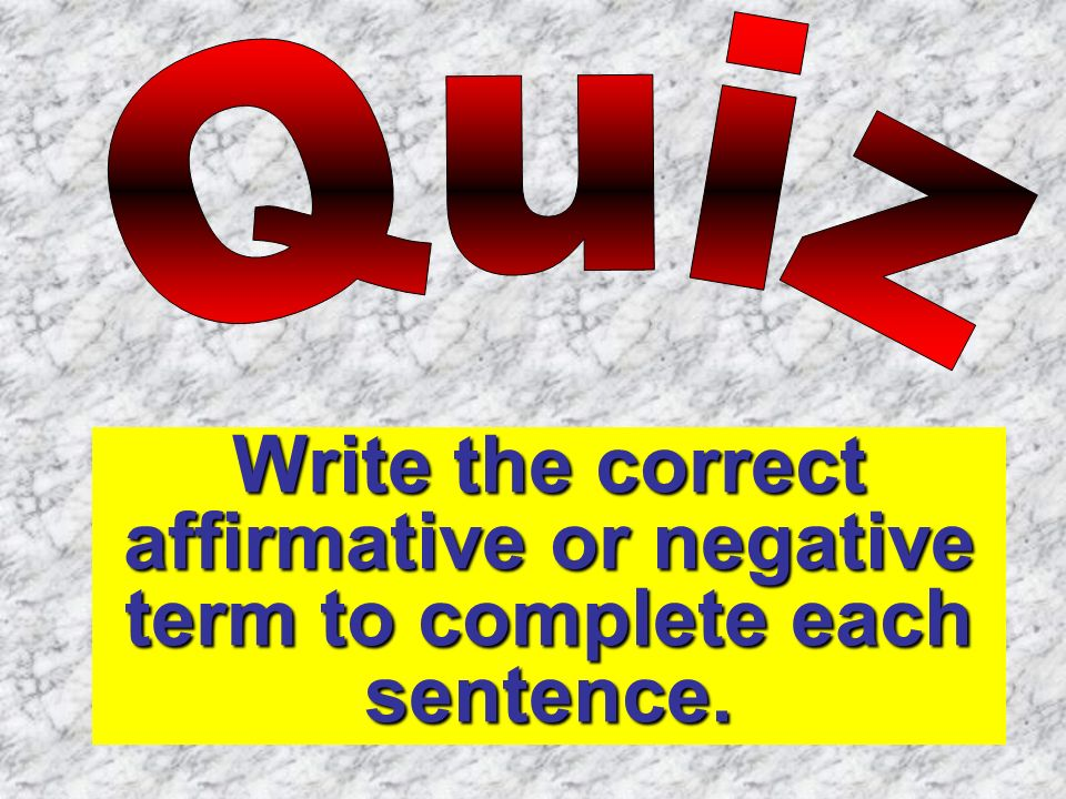 Quiz Write the correct affirmative or negative term to complete each sentence.