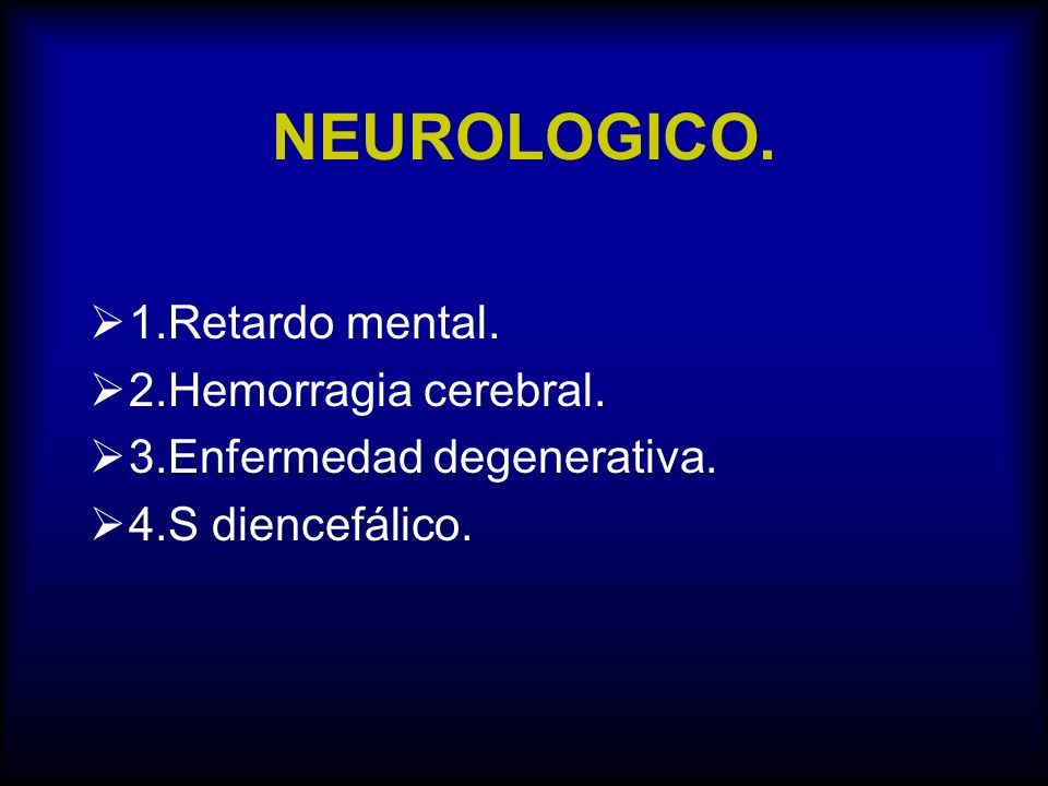 NEUROLOGICO. 1.Retardo mental. 2.Hemorragia cerebral.