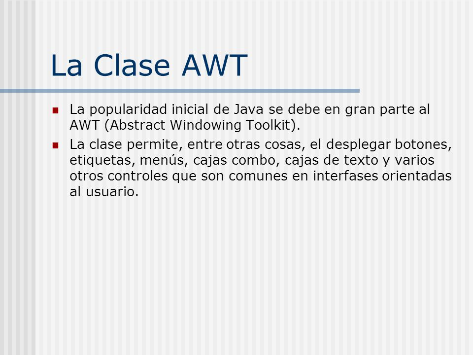 La Clase AWT La popularidad inicial de Java se debe en gran parte al AWT (Abstract Windowing Toolkit).