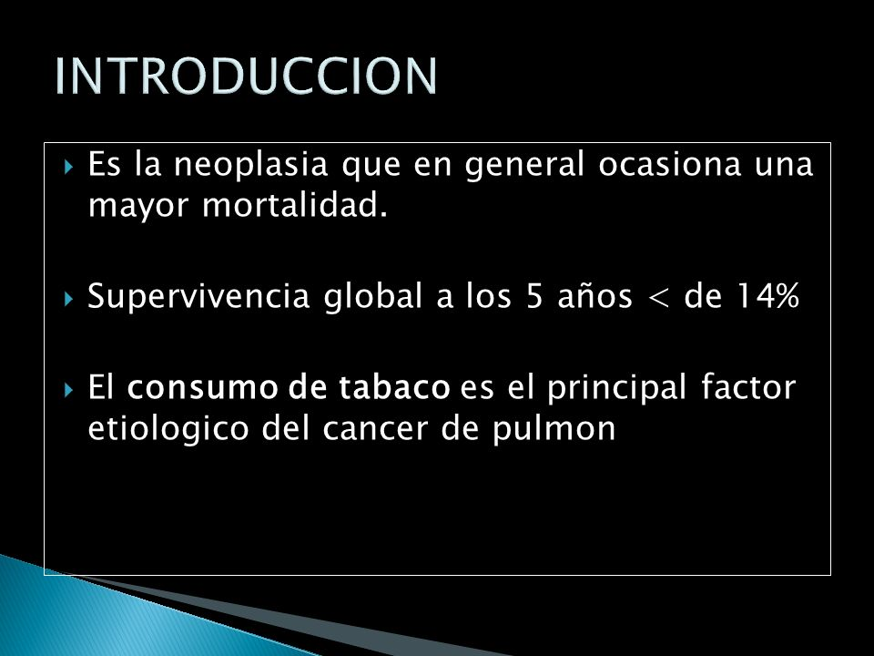 INTRODUCCION Es la neoplasia que en general ocasiona una mayor mortalidad. Supervivencia global a los 5 años < de 14%