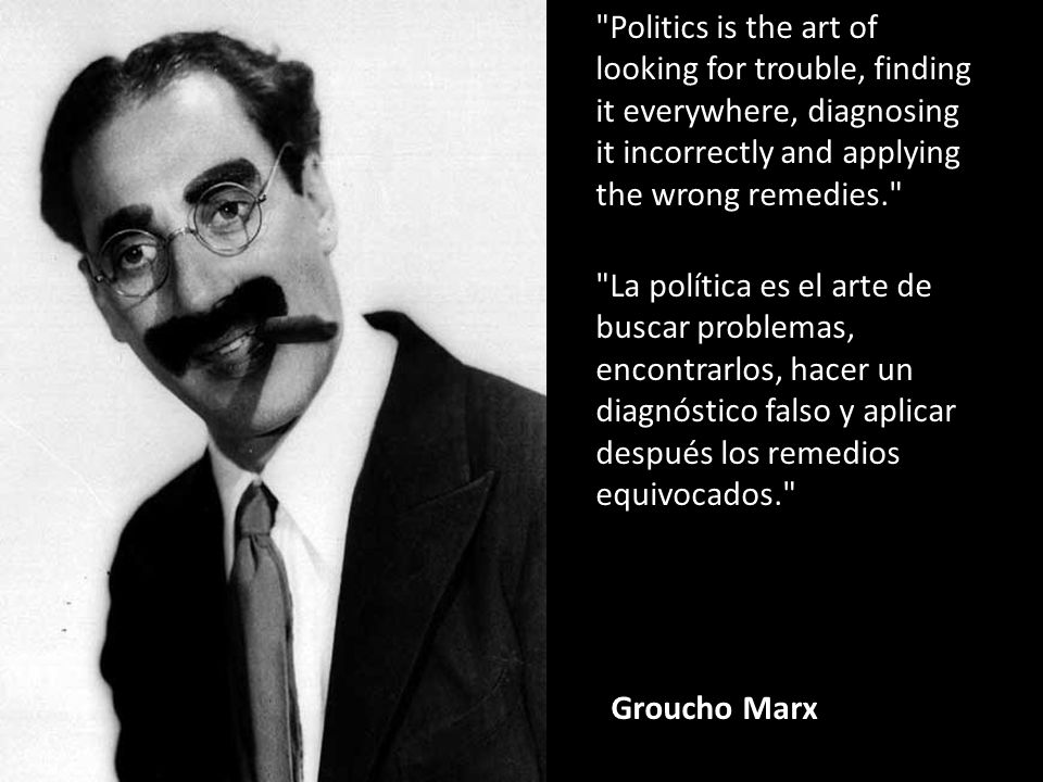 Politics is the art of looking for trouble, finding it everywhere, diagnosing it incorrectly and applying the wrong remedies. La política es el arte de buscar problemas, encontrarlos, hacer un diagnóstico falso y aplicar después los remedios equivocados. Groucho Marx